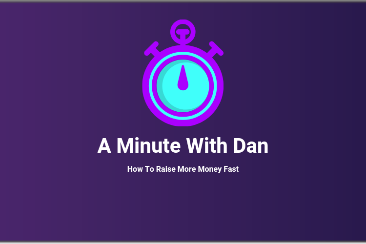 A Minute With Dan: How To Raise More Money Fast
