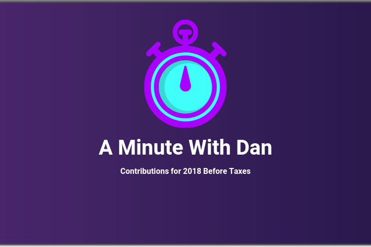 A Minute With Dan: Contributions For 2018 Before Taxes